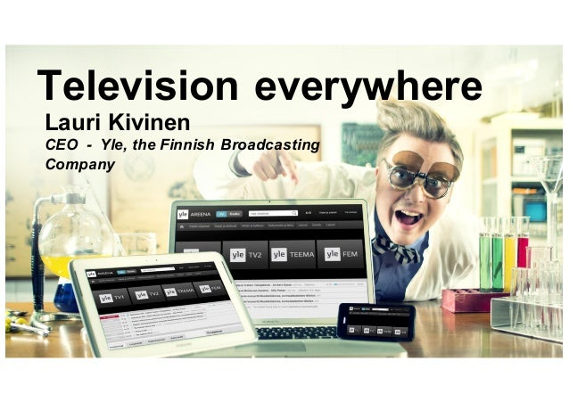 Television everywhere Lauri Kivinen CEO - Yle, the Finnish Broadcasting Company