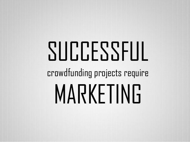 SUCCESSFUL crowdfunding projects require  MARKETING