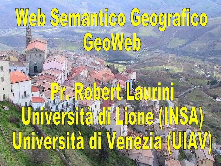 Web Semantico Geografico GeoWeb Pr. Robert Laurini Università di Lione (INSA) Università di Venezia (UIAV)