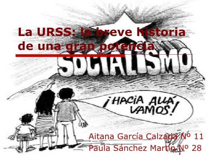 La URSS: la breve historia de una gran potencia Aitana García Calzada Nº 11 Paula Sánchez Martín Nº 28