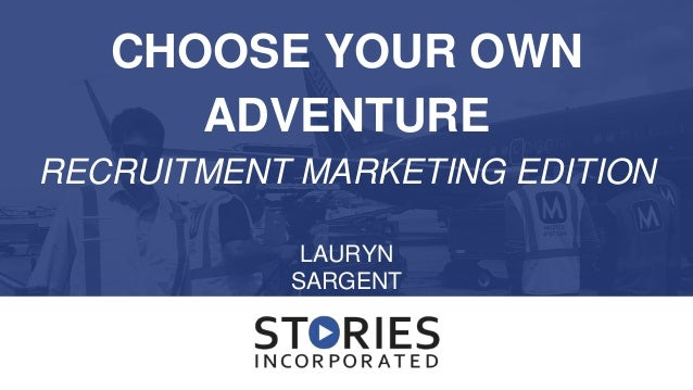 CHOOSE YOUR OWN ADVENTURE RECRUITMENT MARKETING EDITION LAURYN SARGENT