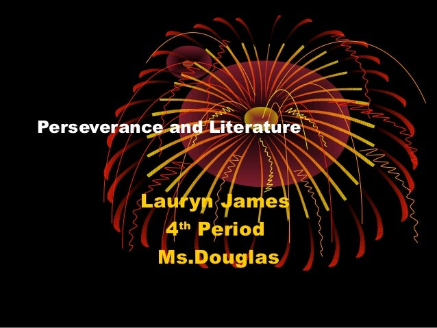 Perseverance and Literature          Lauryn James            4th Period           Ms.Douglas