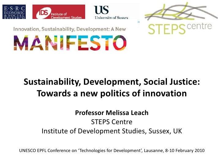 Sustainability, Development, Social Justice:Towards a new politics of innovationProfessor Melissa LeachSTEPS CentreInstit...