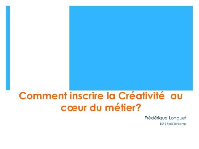 Comment inscrire la Créativité au cœur du métier? Frédérique Longuet ESPE Paris-Sorbonne