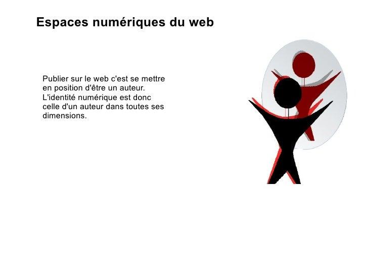 Espaces numériques du web Publier sur le web c'est se mettre en position d'être un auteur. L'identité numérique est donc c...