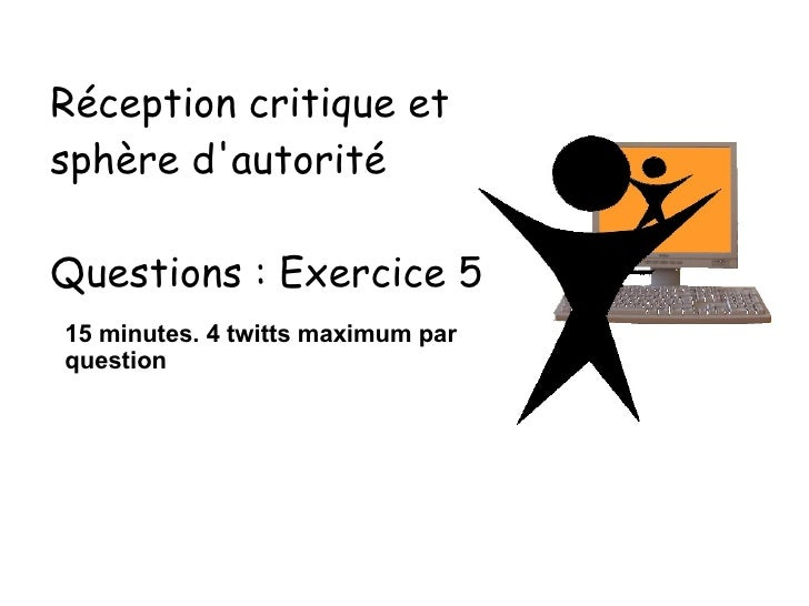 15 minutes. 4 twitts maximum par question Réception critique et sphère d'autorité Questions : Exercice 5