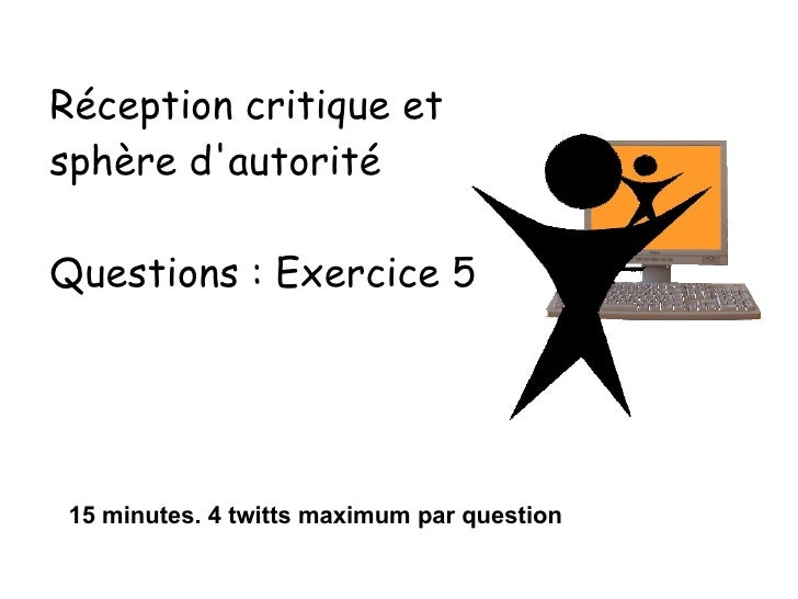 Réception critique et sphère d'autorité Questions : Exercice 5 15 minutes. 4 twitts maximum par question