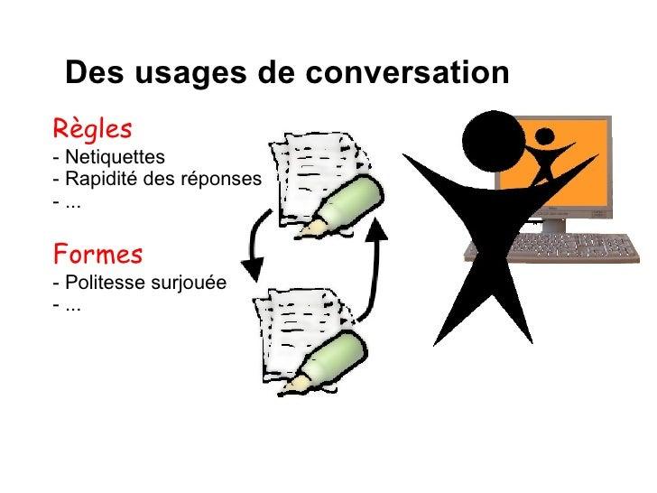 Des usages de conversation Règles - Netiquettes - Rapidité des réponses - ... Formes  - Politesse surjouée - ...