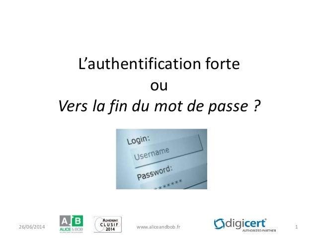 L'authentification forte ou Vers la fin du mot de passe ? 26/06/2014 www.aliceandbob.fr 1