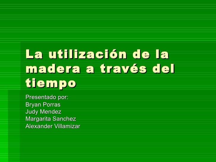 La utilización de la madera a través del tiempo Presentado por: Bryan Porras Judy Mendez Margarita Sanchez Alexander Villa...