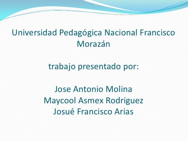 Universidad Pedagógica Nacional Francisco                Morazán         trabajo presentado por:         Jose Antonio Moli...