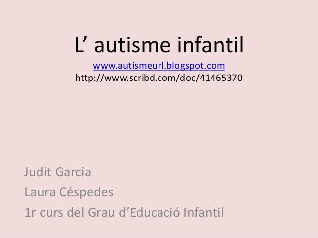L' autisme infantil www.autismeurl.blogspot.com http://www.scribd.com/doc/41465370 Judit Garcia Laura Céspedes 1r curs del...