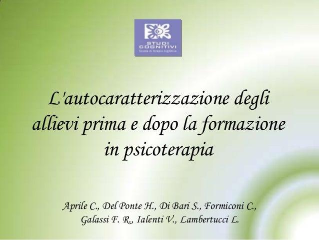 L'autocaratterizzazione degli allievi prima e dopo la formazione in psicoterapia Aprile C., Del Ponte H., Di Bari S., Form...