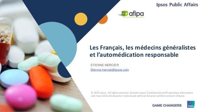 1 © 2015 Ipsos1 Les Français, les médecins généralistes et l'automédication responsable ETIENNE MERCIER Etienne.mercier@ip...