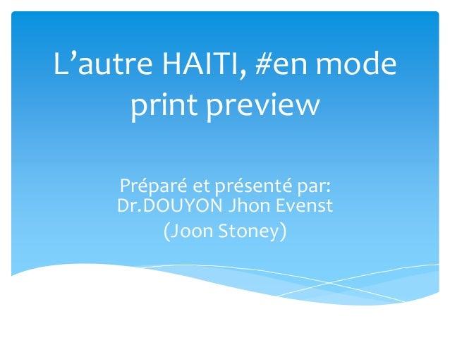 L'autre HAITI, #en mode  print preview  Préparé et présenté par:  Dr.DOUYON Jhon Evenst  (Joon Stoney)