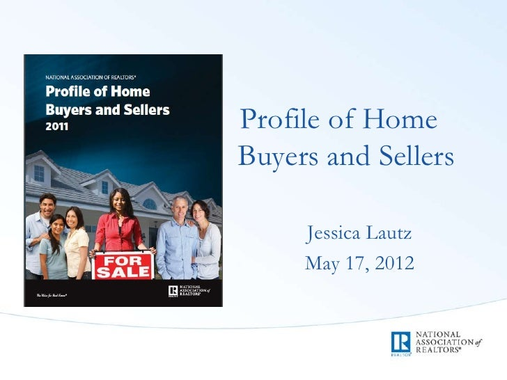 Profile of HomeBuyers and Sellers     Jessica Lautz     May 17, 2012