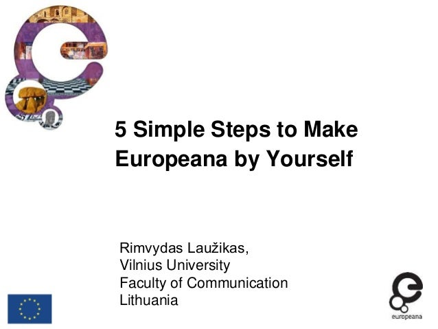 5 Simple Steps to Make Europeana by Yourself Rimvydas Laužikas, Vilnius University Faculty of Communication Lithuania