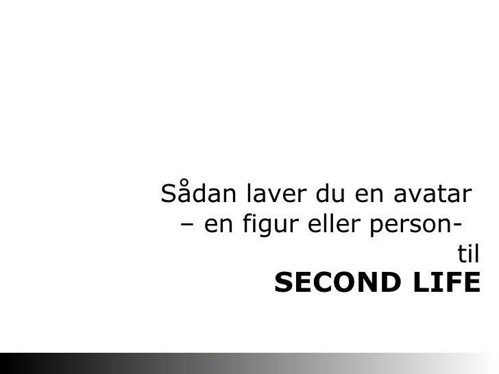 SECOND LIFE Sådan laver du en avatar  – en figur eller person-  til