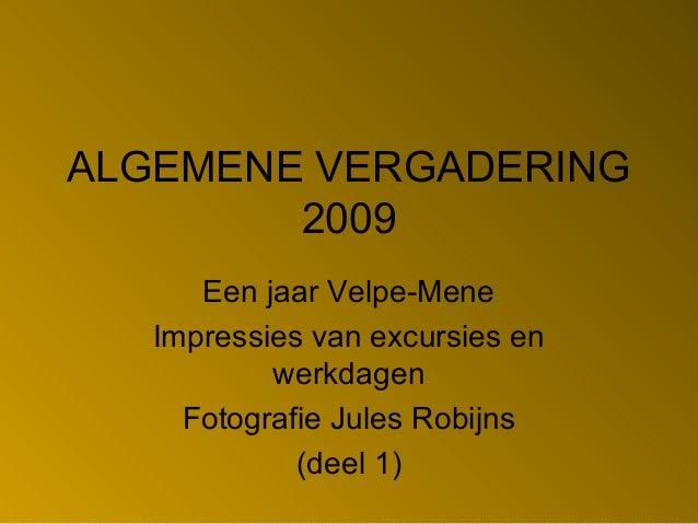 ALGEMENE VERGADERING 2009 Een jaar Velpe-Mene Impressies van excursies en werkdagen Fotografie Jules Robijns (deel 1)