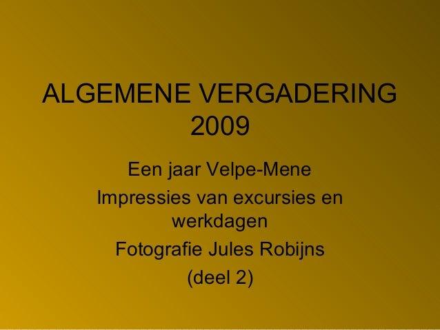 ALGEMENE VERGADERING 2009 Een jaar Velpe-Mene Impressies van excursies en werkdagen Fotografie Jules Robijns (deel 2)