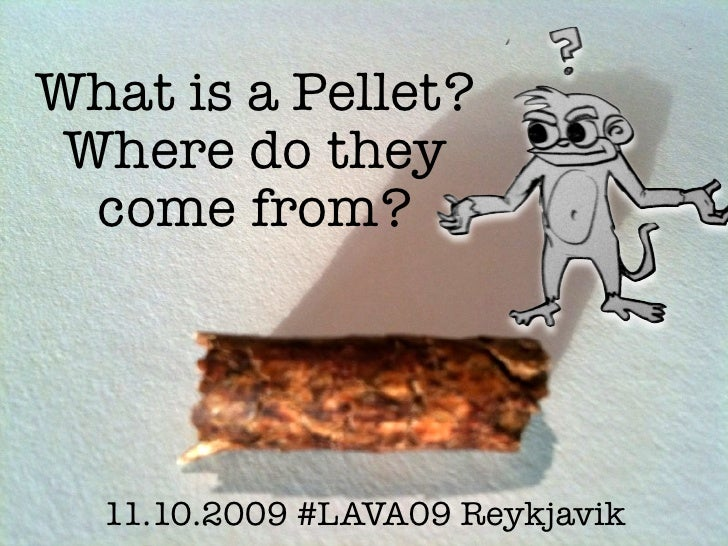 What is a Pellet?  Where do they   come from?       11.10.2009 #LAVA09 Reykjavik