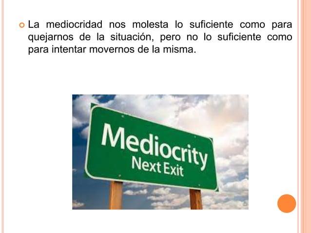  La mediocridad nos molesta lo suficiente como para quejarnos de la situación, pero no lo suficiente como para intentar m...