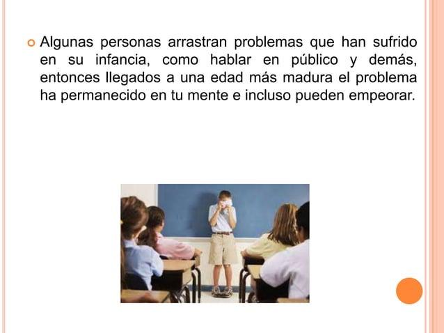  Algunas personas arrastran problemas que han sufrido en su infancia, como hablar en público y demás, entonces llegados a...