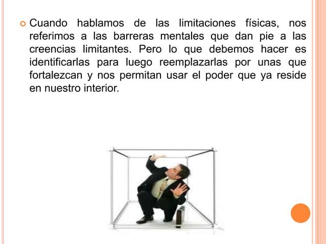  Cuando hablamos de las limitaciones físicas, nos referimos a las barreras mentales que dan pie a las creencias limitante...
