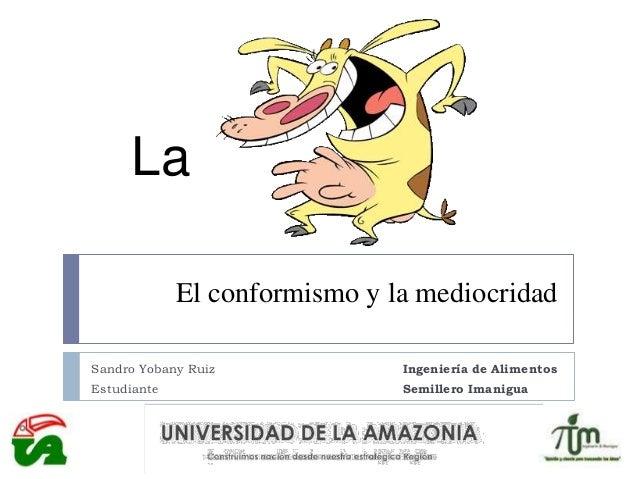 El conformismo y la mediocridad Sandro Yobany Ruiz Ingeniería de Alimentos Estudiante Semillero Imanigua La