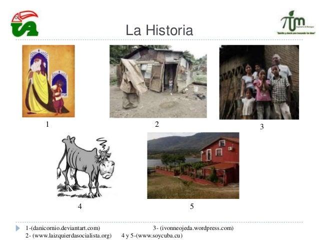 La Historia 1-(danicornio.deviantart.com) 3- (ivonneojeda.wordpress.com) 2- (www.laizquierdasocialista.org) 4 y 5-(www.soy...