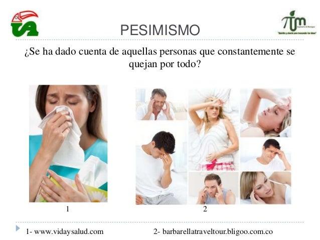 PESIMISMO ¿Se ha dado cuenta de aquellas personas que constantemente se quejan por todo? 1- www.vidaysalud.com 2- barbarel...