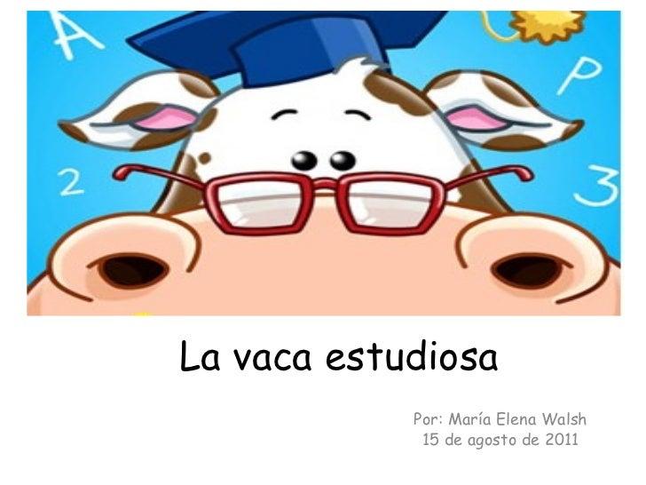 La vaca estudiosa            Por: María Elena Walsh             15 de agosto de 2011
