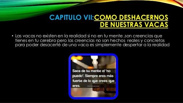 CAPITULO VII:COMO DESHACERNOS  DE NUESTRAS VACAS  • Las vacas no existen en la realidad si no en tu mente ,son creencias q...