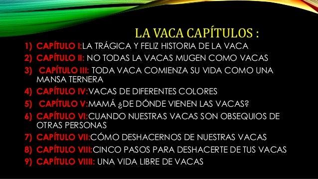 LA VACA CAPÍTULOS :  1) CAPÍTULO I:LA TRÁGICA Y FELIZ HISTORIA DE LA VACA  2) CAPÍTULO II: NO TODAS LA VACAS MUGEN COMO VA...
