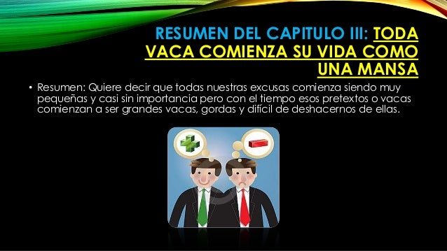 RESUMEN DEL CAPITULO III: TODA  VACA COMIENZA SU VIDA COMO  UNA MANSA  • Resumen: Quiere decir que todas nuestras excusas ...