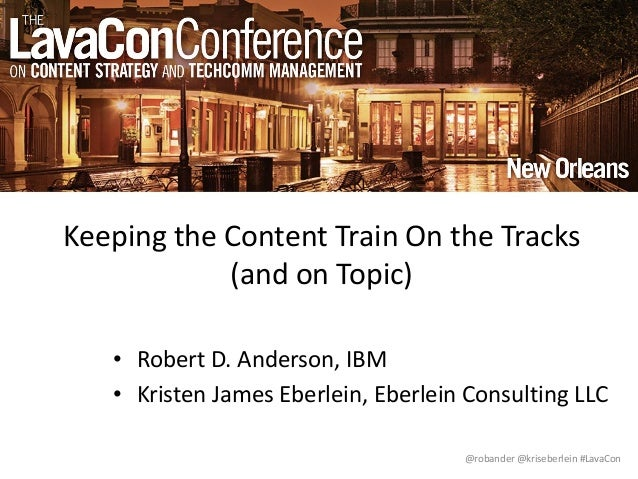 @robander @kriseberlein #LavaCon Keeping the Content Train On the Tracks (and on Topic) • Robert D. Anderson, IBM • Kriste...