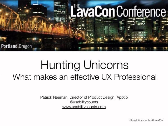 @usabilitycounts #LavaCon  Hunting Unicorns  What makes an effective UX Professional  Patrick Neeman, Director of Product ...