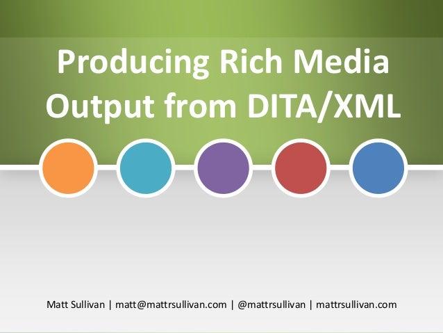 Producing Rich Media Output from DITA/XML  Matt Sullivan | matt@mattrsullivan.com | @mattrsullivan | mattrsullivan.com
