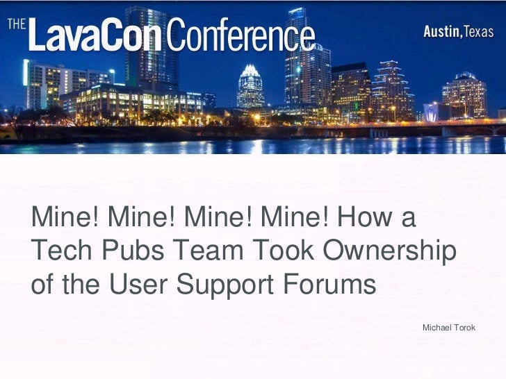 Mine! Mine! Mine! Mine! How aTech Pubs Team Took Ownershipof the User Support Forums                          Michael Torok