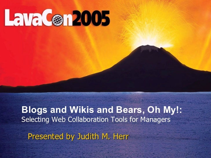Presented by Judith M. Herr Blogs and Wikis and Bears, Oh My!:  Selecting Web Collaboration Tools for Managers
