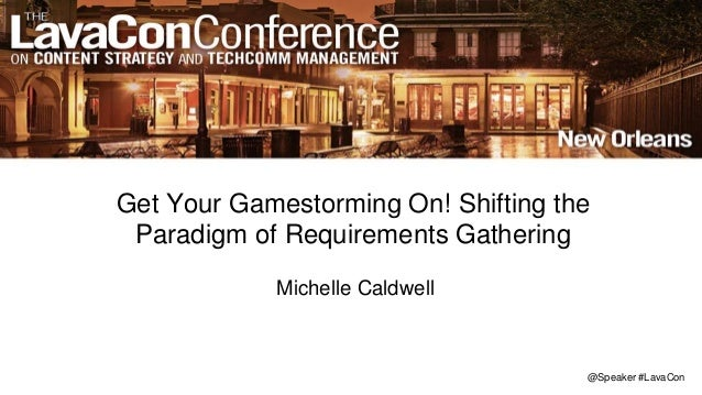 @Speaker #LavaCon Get Your Gamestorming On! Shifting the Paradigm of Requirements Gathering Michelle Caldwell