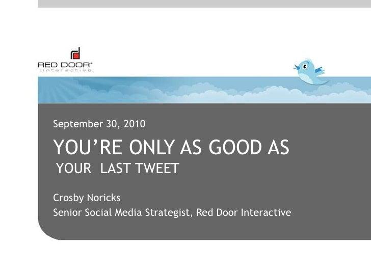 September 30, 2010<br />You're only as good As<br />YOUR  LAST TWEET<br />Crosby Noricks<br />Senior Social Media Strategi...