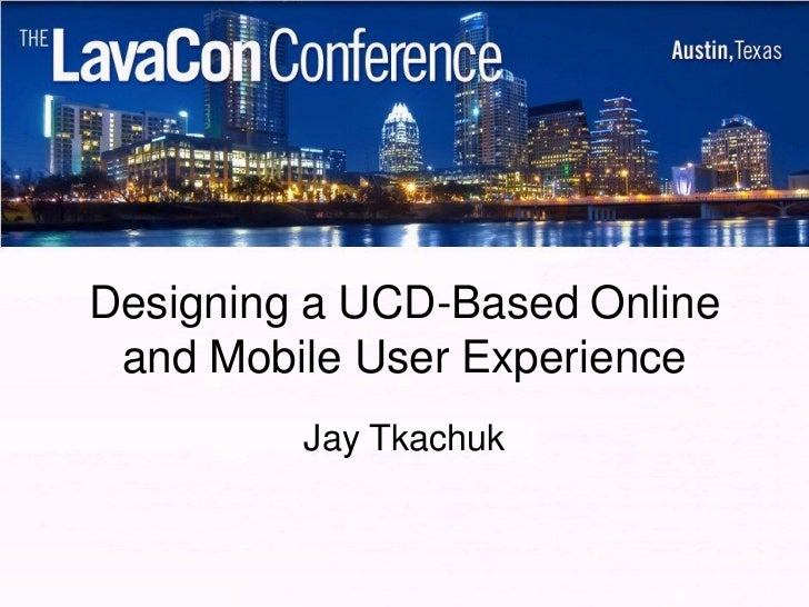 Designing a UCD-Based Online and Mobile User Experience         Jay Tkachuk
