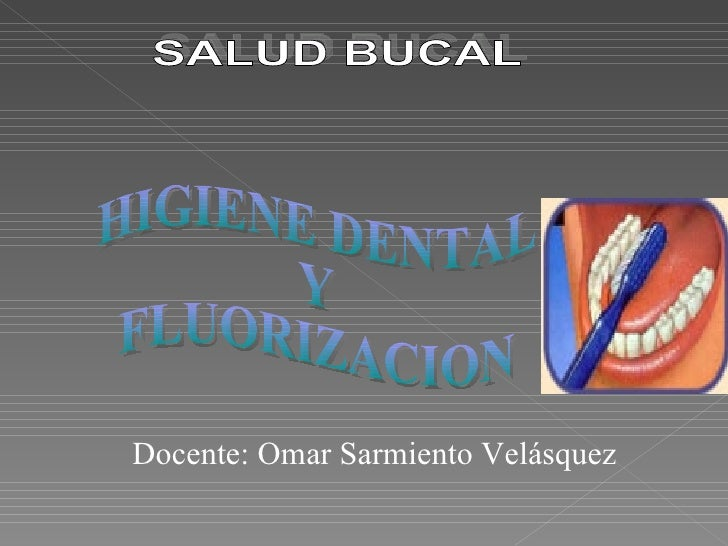 SALUD BUCAL  HIGIENE DENTAL  Y FLUORIZACION Docente: Omar Sarmiento Velásquez