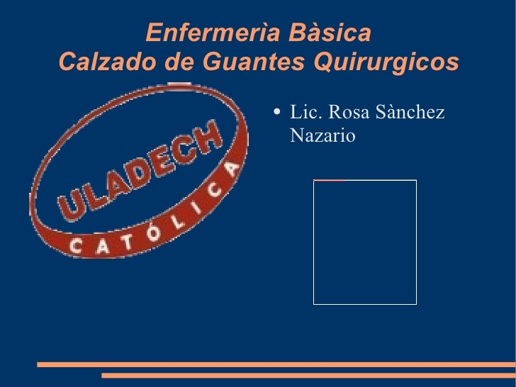 Enfermerìa Bàsica Calzado de Guantes Quirurgicos <ul><li>Lic. Rosa Sànchez Nazario </li></ul>