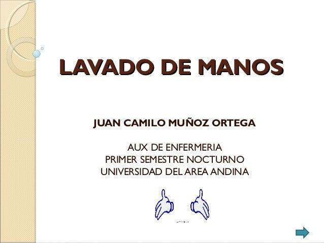 LAVADO DE MANOSLAVADO DE MANOS JUAN CAMILO MUÑOZ ORTEGA AUX DE ENFERMERIA PRIMER SEMESTRE NOCTURNO UNIVERSIDAD DEL AREA AN...