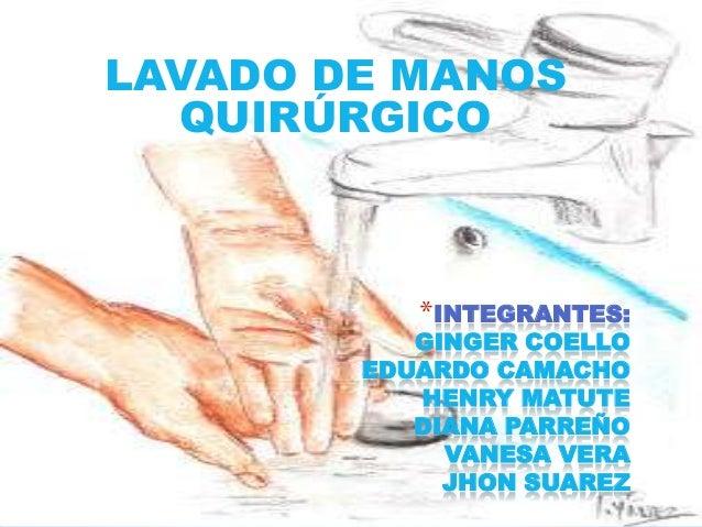 *INTEGRANTES:GINGER COELLOEDUARDO CAMACHOHENRY MATUTEDIANA PARREÑOVANESA VERAJHON SUAREZLAVADO DE MANOSQUIRÚRGICO