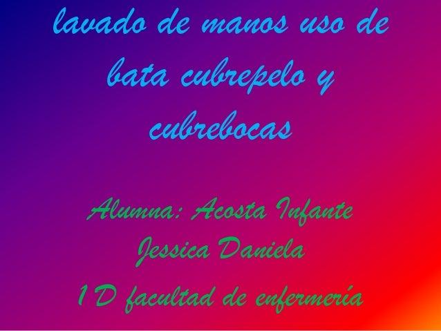 lavado de manos uso de    bata cubrepelo y       cubrebocas  Alumna: Acosta Infante      Jessica Daniela 1 D facultad de e...