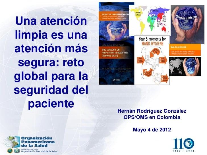 Una atenciónlimpia es unaatención más segura: retoglobal para laseguridad del   paciente      Hernán Rodríguez González   ...