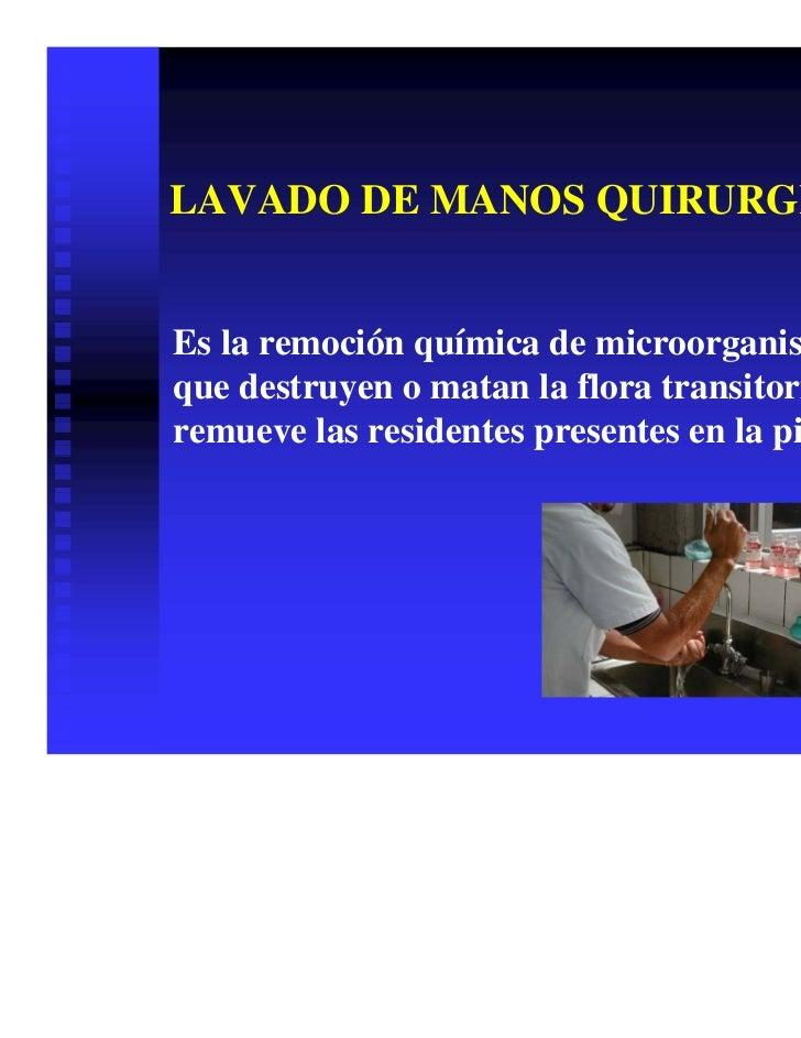 LAVADO DE MANOS QUIRURGICOEs la remoción química de microorganismosque destruyen o matan la flora transitoria yremueve las...